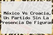 <b>México Vs Croacia</b>, Un Partido Sin La Presencia De Figuras