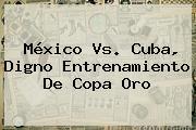 <b>México Vs</b>. <b>Cuba</b>, Digno Entrenamiento De Copa Oro