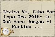 México Vs. Cuba Por <b>Copa Oro 2015</b>: ¿a Qué Hora Juegan El Partido <b>...</b>
