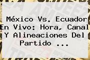 <b>México Vs</b>. <b>Ecuador</b> En Vivo: Hora, Canal Y Alineaciones Del Partido <b>...</b>