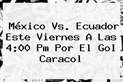 <b>México Vs</b>. <b>Ecuador</b> Este Viernes A Las 4:00 Pm Por El Gol Caracol