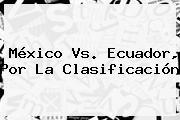 <b>México Vs</b>. <b>Ecuador</b>, Por La Clasificación