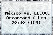 <b>México Vs</b>. EE.UU. Arrancará A Las 20:30 (TCM)