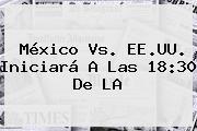 <b>México Vs</b>. EE.UU. Iniciará A Las 18:30 De LA