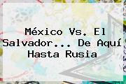 <b>México Vs</b>. El <b>Salvador</b>... De Aquí Hasta Rusia