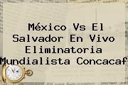 <b>México Vs El Salvador</b> En Vivo Eliminatoria Mundialista Concacaf