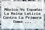 México Vs España: La Reina Letizia Contra La Primera Dama <b>...</b>