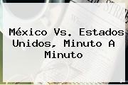 <b>México Vs</b>. <b>Estados Unidos</b>, Minuto A Minuto