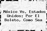 <b>México Vs</b>. <b>Estados Unidos</b>: Por El Boleto, Como Sea