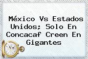 México Vs Estados Unidos; Solo En <b>Concacaf</b> Creen En Gigantes