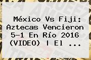 México Vs Fiji: Aztecas Vencieron 5-1 En Río <b>2016</b> (VIDEO) | El ...