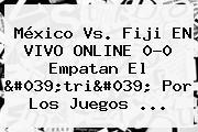 México Vs. <b>Fiji</b> EN VIVO ONLINE 0-0 Empatan El &#039;tri&#039; Por Los Juegos ...