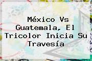 <b>México Vs Guatemala</b>, El Tricolor Inicia Su Travesía