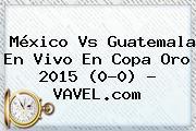 <b>México Vs Guatemala</b> En Vivo En Copa Oro <b>2015</b> (0-0) - VAVEL.com