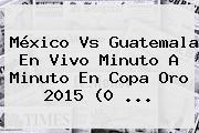 <b>México Vs Guatemala</b> En Vivo Minuto A Minuto En Copa Oro 2015 (0 <b>...</b>