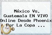 <b>México Vs</b>. <b>Guatemala</b> EN VIVO Online Desde Phoenix Por La Copa <b>...</b>
