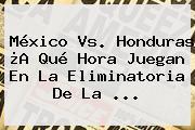 <b>México Vs</b>. <b>Honduras</b> ¿A Qué Hora Juegan En La Eliminatoria De La ...