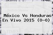 <b>México Vs Honduras</b> En Vivo 2015 (0-0)