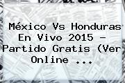 <b>México Vs Honduras En Vivo</b> 2015 ? Partido Gratis (Ver Online <b>...</b>