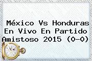 <b>México Vs Honduras</b> En Vivo En Partido Amistoso 2015 (0-0)