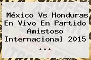 <b>México Vs Honduras</b> En Vivo En Partido Amistoso Internacional 2015 <b>...</b>