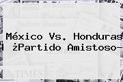 <b>México Vs</b>. <b>Honduras</b> | ¿Partido Amistoso?