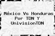 <b>México Vs</b> Honduras Por TDN Y UnivisionTDN