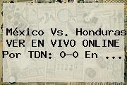 México Vs. Honduras VER EN VIVO ONLINE Por TDN: 0-0 En ...