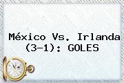 <b>México Vs</b>. <b>Irlanda</b> (3-1): GOLES