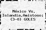 <b>México</b> Vs. <b>Islandia</b>,Amistoso: (3-0) GOLES