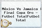 <b>México Vs Jamaica</b> |<b> Final Copa Oro - Futbol TotalFutbol Total