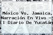 <b>México Vs</b>. <b>Jamaica</b>, Narración En Vivo - El Diario De Yucatán
