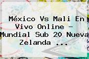 <b>México Vs Mali</b> En Vivo Online ? Mundial Sub 20 Nueva Zelanda <b>...</b>