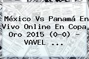 <b>México Vs Panamá</b> En Vivo Online En Copa Oro 2015 (0-0) - VAVEL <b>...</b>