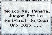 <b>México Vs</b>. <b>Panamá</b>: Juegan Por La Semifinal De Copa Oro <b>2015</b> <b>...</b>
