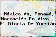 <b>México Vs</b>. <b>Panamá</b>, Narración En Vivo - El Diario De Yucatán