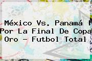 <b>México Vs</b>. <b>Panamá</b> | Por La Final De Co<i>pa Oro - Futbol Total