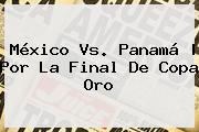 <b>México Vs</b>. <b>Panamá</b> | Por La Final De Co<i>pa Oro
