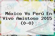 <b>México Vs Perú</b> En Vivo Amistoso 2015 (0-0)