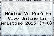 <b>México Vs Perú</b> En Vivo Online En Amistoso <b>2015</b> (0-0)