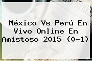 <b>México Vs Perú</b> En Vivo Online En Amistoso 2015 (0-1)