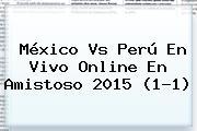 <b>México Vs Perú</b> En Vivo Online En Amistoso 2015 (1-1)