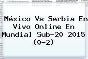<b>México Vs Serbia</b> En Vivo Online En Mundial Sub-20 2015 (0-2)