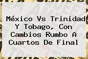 <b>México Vs Trinidad Y Tobago</b>, Con Cambios Rumbo A Cuartos De Final <b>...</b>