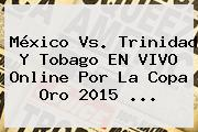 <b>México Vs</b>. <b>Trinidad Y Tobago</b> EN VIVO Online Por La Copa Oro 2015 <b>...</b>