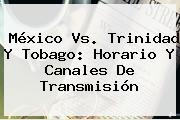 <b>México Vs</b>. <b>Trinidad Y Tobago</b>: Horario Y Canales De Transmisión
