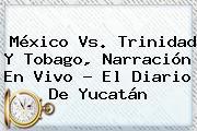<b>México Vs</b>. <b>Trinidad Y Tobago</b>, Narración En Vivo - El Diario De Yucatán