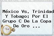 <b>México Vs</b>. <b>Trinidad Y Tobago</b>: Por El Grupo C De La Copa De Oro <b>...</b>