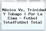 <b>México Vs</b>. <b>Trinidad Y Tobago</b> | Por La Cima - Futbol TotalFut<i>bol Total