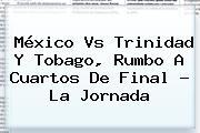 <b>México Vs Trinidad Y Tobago</b>, Rumbo A Cuartos De Final ? La Jornada